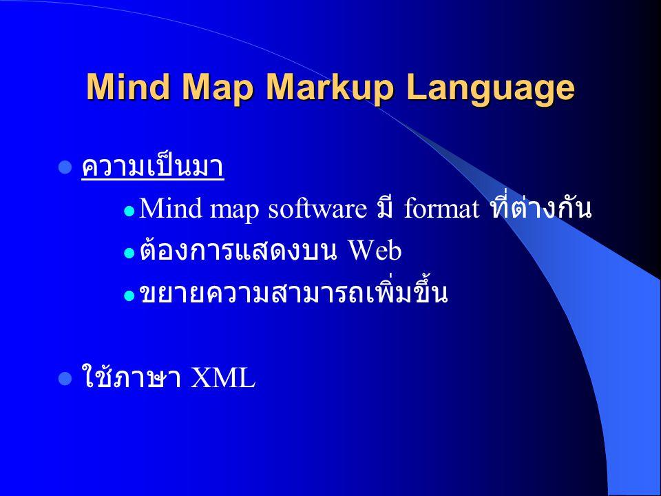 Mind Map Markup Language  ความเป็นมา  Mind map software มี format ที่ต่างกัน  ต้องการแสดงบน Web  ขยายความสามารถเพิ่มขึ้น  ใช้ภาษา XML