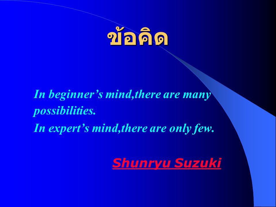 ข้อคิด In beginner's mind,there are many possibilities. In expert's mind,there are only few. Shunryu Suzuki