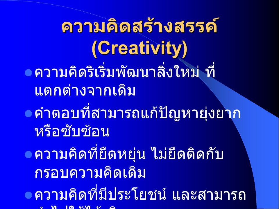 ความคิดสร้างสรรค์ (Creativity)  ความคิดริเริ่มพัฒนาสิ่งใหม่ ที่ แตกต่างจากเดิม  คำตอบที่สามารถแก้ปัญหายุ่งยาก หรือซับซ้อน  ความคิดที่ยืดหยุ่น ไม่ยึ