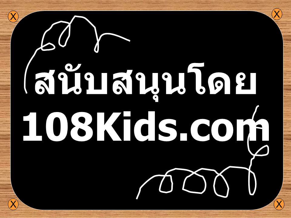 สนับสนุนโดย 108Kids.com X X X X