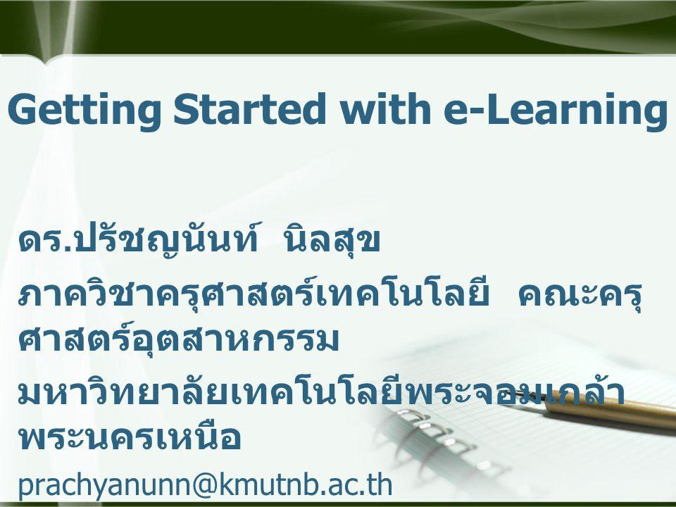 Getting Started with e-Learning ดร.ปรัชญนันท์ นิลสุข ภาควิชาครุศาสตร์เทคโนโลยี คณะครุ ศาสตร์อุตสาหกรรม มหาวิทยาลัยเทคโนโลยีพระจอมเกล้า พระนครเหนือ pra