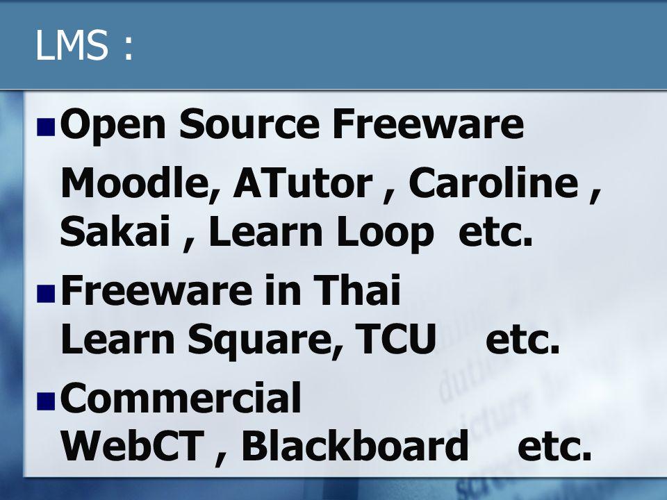 LMS :  Open Source Freeware Moodle, ATutor, Caroline, Sakai, Learn Loop etc.  Freeware in Thai Learn Square, TCU etc.  Commercial WebCT, Blackboard