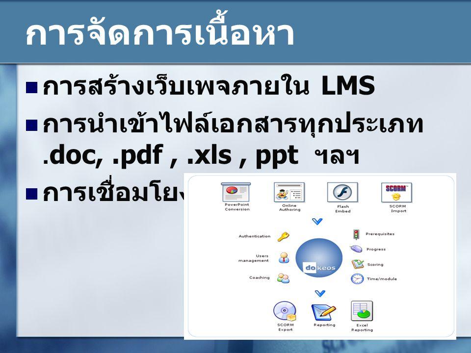 การจัดการเนื้อหา  การสร้างเว็บเพจภายใน LMS  การนำเข้าไฟล์เอกสารทุกประเภท.doc,.pdf,.xls, ppt ฯลฯ  การเชื่อมโยงเนื้อหา