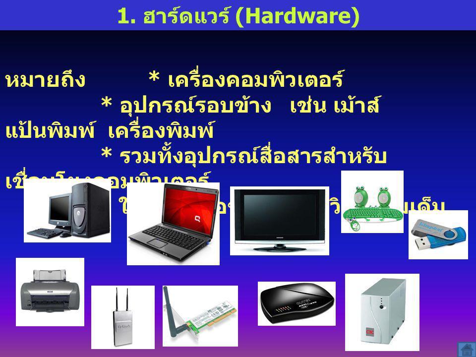 1. ฮาร์ดแวร์ (Hardware) หมายถึง * เครื่องคอมพิวเตอร์ * อุปกรณ์รอบข้าง เช่น เม้าส์ แป้นพิมพ์ เครื่องพิมพ์ * รวมทั้งอุปกรณ์สื่อสารสำหรับ เชื่อมโยงคอมพิว