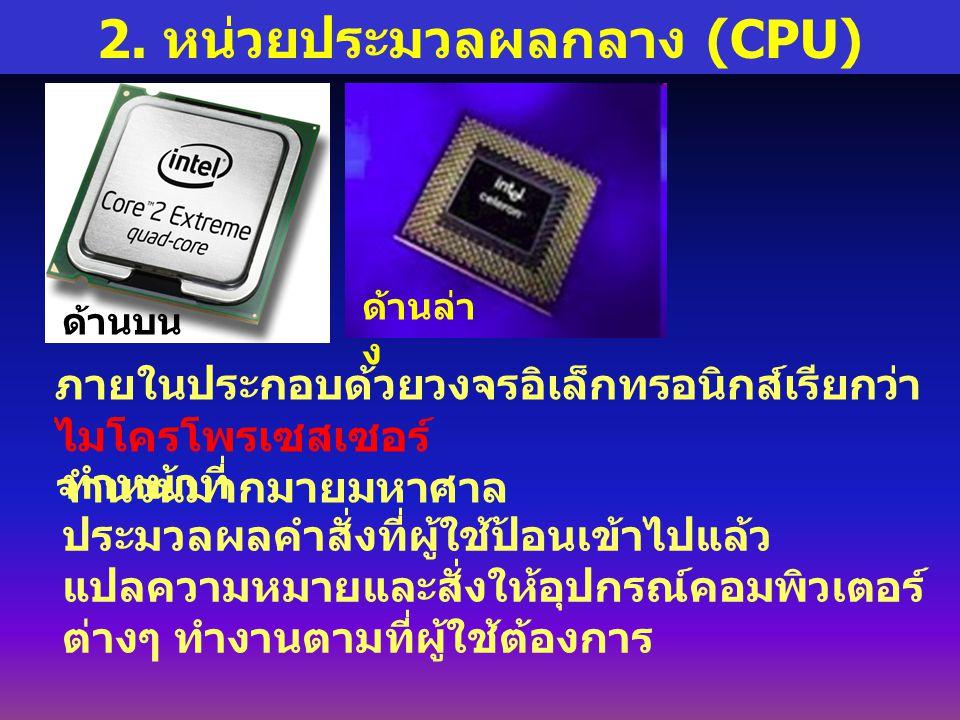 2. หน่วยประมวลผลกลาง (CPU) ภายในประกอบด้วยวงจรอิเล็กทรอนิกส์เรียกว่า ไมโครโพรเซสเซอร์ จำนวนมากมายมหาศาล ทำหน้าที่ ประมวลผลคำสั่งที่ผู้ใช้ป้อนเข้าไปแล้