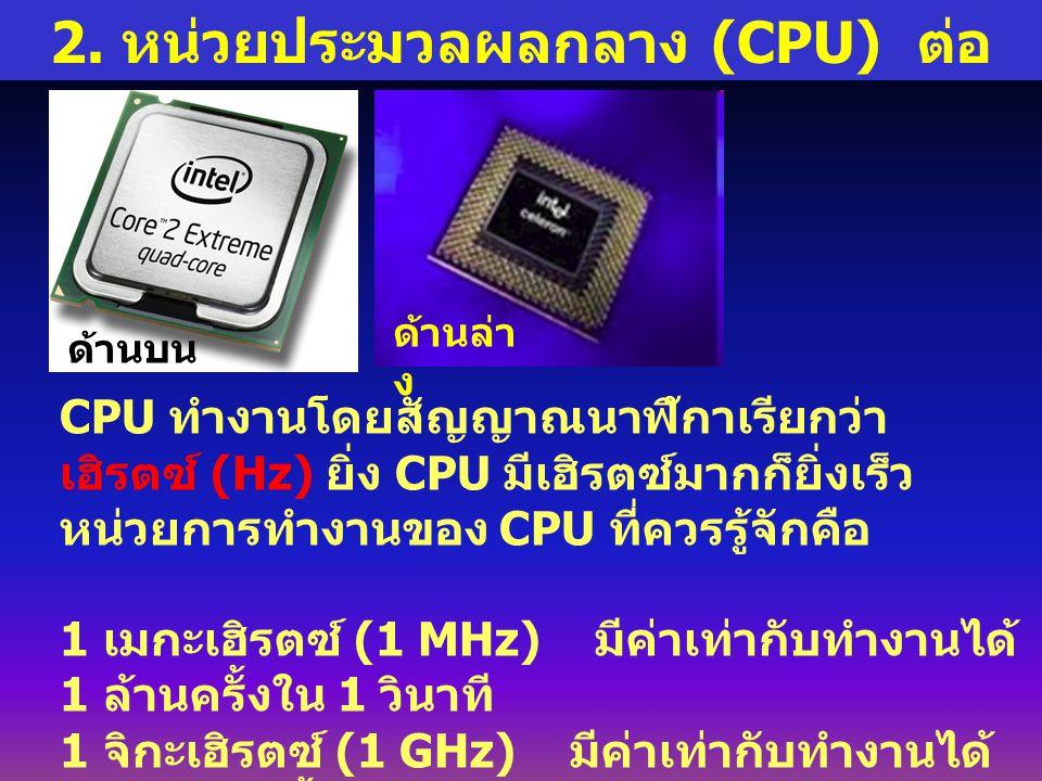 2. หน่วยประมวลผลกลาง (CPU) ต่อ CPU ทำงานโดยสัญญาณนาฬิกาเรียกว่า เฮิรตซ์ (Hz) ยิ่ง CPU มีเฮิรตซ์มากก็ยิ่งเร็ว หน่วยการทำงานของ CPU ที่ควรรู้จักคือ 1 เม