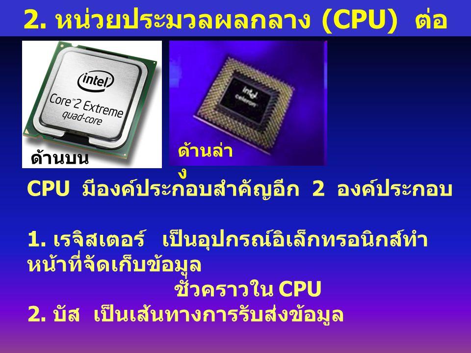 2.หน่วยประมวลผลกลาง (CPU) ต่อ CPU มีองค์ประกอบสำคัญอีก 2 องค์ประกอบ 1.