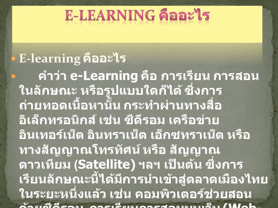  E-learning คืออะไร  คำว่า e-Learning คือ การเรียน การสอน ในลักษณะ หรือรูปแบบใดก็ได้ ซึ่งการ ถ่ายทอดเนื้อหานั้น กระทำผ่านทางสื่อ อิเล็กทรอนิกส์ เช่น