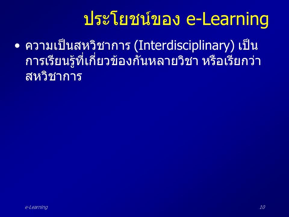 e-Learning10 ประโยชน์ของ e-Learning •ความเป็นสหวิชาการ (Interdisciplinary) เป็น การเรียนรู้ที่เกี่ยวข้องกันหลายวิชา หรือเรียกว่า สหวิชาการ