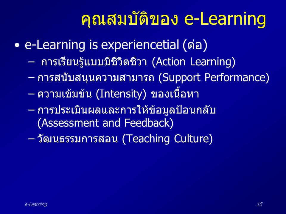 e-Learning15 คุณสมบัติของ e-Learning •e-Learning is experiencetial (ต่อ) – การเรียนรู้แบบมีชีวิตชีวา (Action Learning) –การสนับสนุนความสามารถ (Support