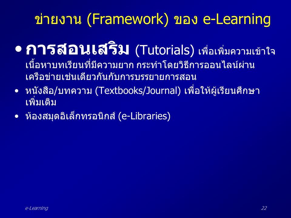 e-Learning22 ข่ายงาน (Framework) ของ e-Learning •การสอนเสริม (Tutorials) เพื่อเพิ่มความเข้าใจ เนื้อหาบทเรียนที่มีความยาก กระทำโดยวิธีการออนไลน์ผ่าน เค