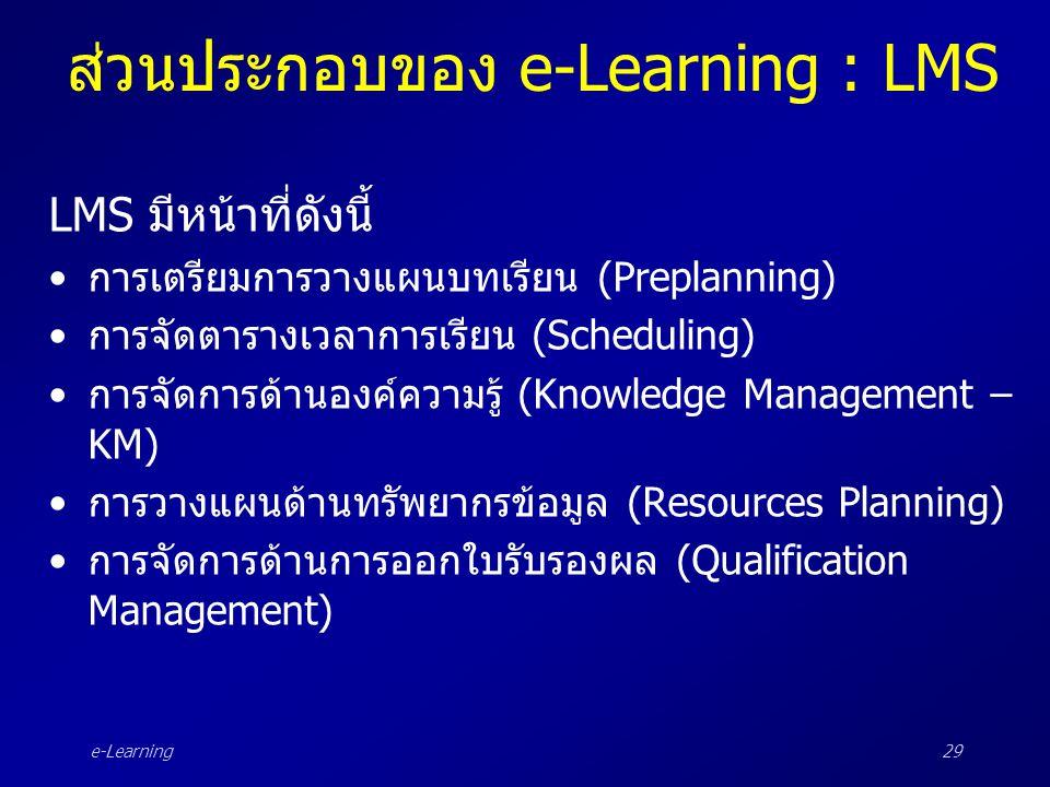 e-Learning29 ส่วนประกอบของ e-Learning : LMS LMS มีหน้าที่ดังนี้ •การเตรียมการวางแผนบทเรียน (Preplanning) •การจัดตารางเวลาการเรียน (Scheduling) •การจัด