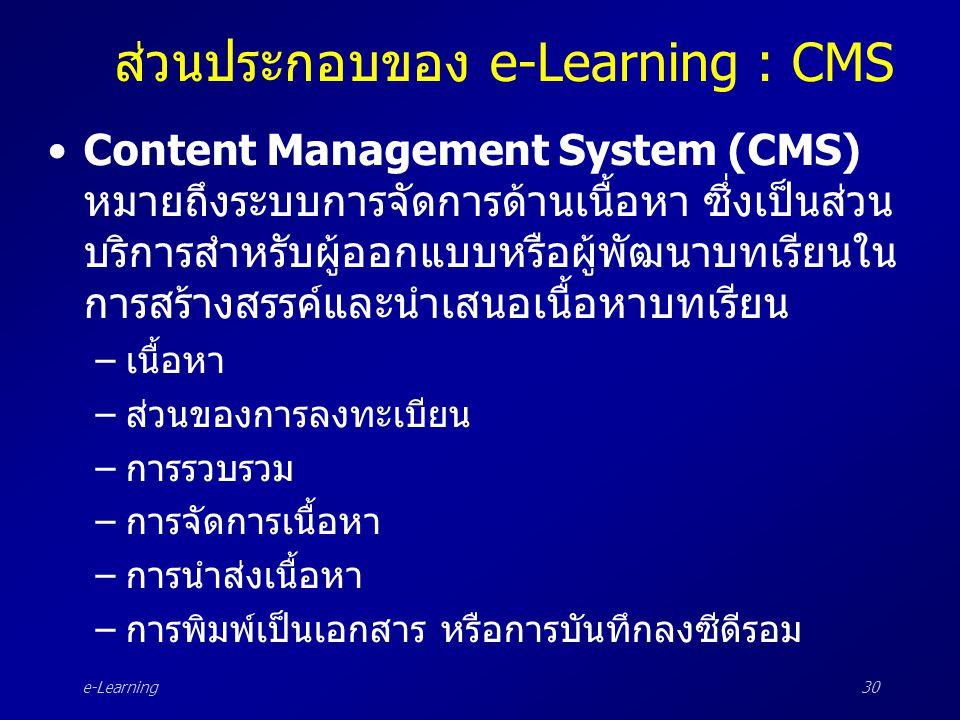 e-Learning30 ส่วนประกอบของ e-Learning : CMS •Content Management System (CMS) หมายถึงระบบการจัดการด้านเนื้อหา ซึ่งเป็นส่วน บริการสำหรับผู้ออกแบบหรือผู้