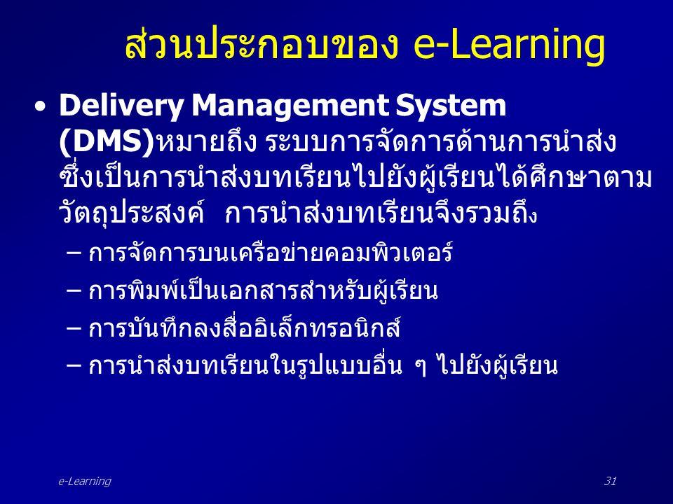e-Learning31 ส่วนประกอบของ e-Learning •Delivery Management System (DMS)หมายถึง ระบบการจัดการด้านการนำส่ง ซึ่งเป็นการนำส่งบทเรียนไปยังผู้เรียนได้ศึกษาต