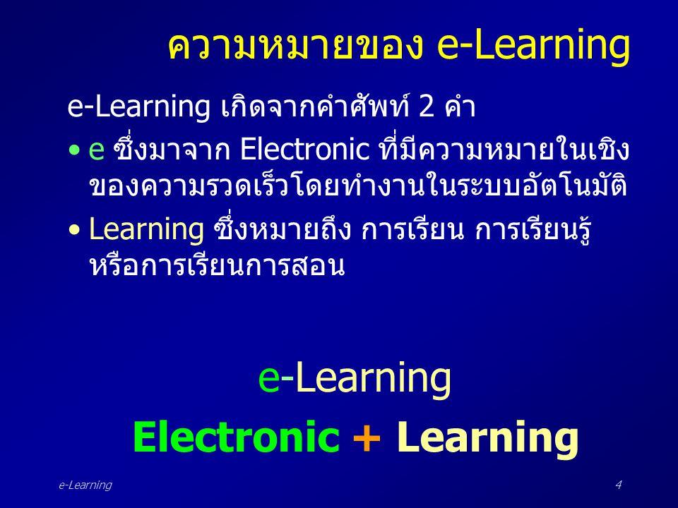e-Learning4 ความหมายของ e-Learning e-Learning เกิดจากคำศัพท์ 2 คำ •e ซึ่งมาจาก Electronic ที่มีความหมายในเชิง ของความรวดเร็วโดยทำงานในระบบอัตโนมัติ •L