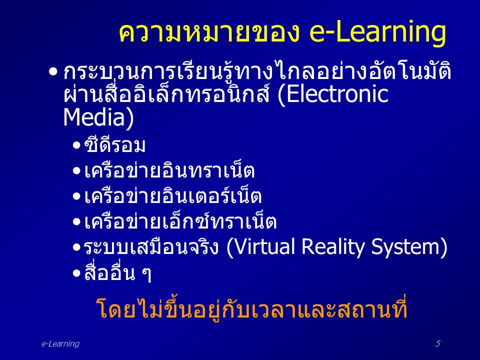 e-Learning5 ความหมายของ e-Learning •กระบวนการเรียนรู้ทางไกลอย่างอัตโนมัติ ผ่านสื่ออิเล็กทรอนิกส์ (Electronic Media) •ซีดีรอม •เครือข่ายอินทราเน็ต •เคร
