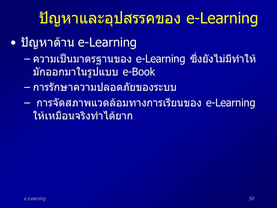e-Learning50 ปัญหาและอุปสรรคของ e-Learning •ปัญหาด้าน e-Learning –ความเป็นมาตรฐานของ e-Learning ซึ่งยังไม่มีทำให้ มักออกมาในรูปแบบ e-Book –การรักษาควา