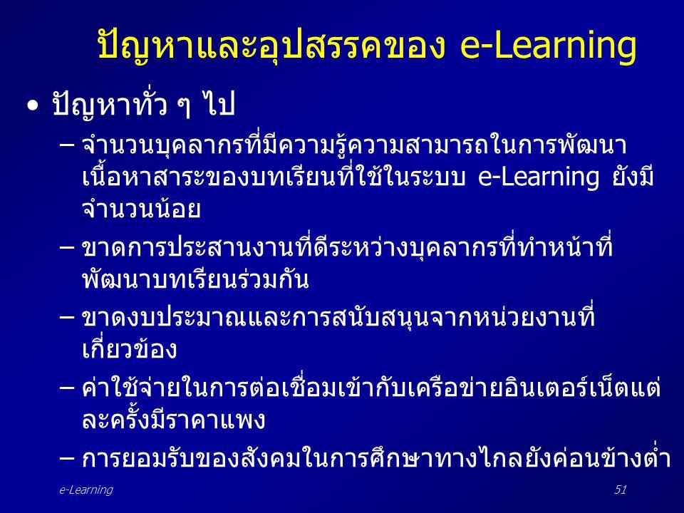 e-Learning51 ปัญหาและอุปสรรคของ e-Learning •ปัญหาทั่ว ๆ ไป –จำนวนบุคลากรที่มีความรู้ความสามารถในการพัฒนา เนื้อหาสาระของบทเรียนที่ใช้ในระบบ e-Learning