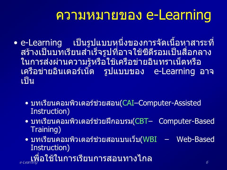 e-Learning6 ความหมายของ e-Learning •e-Learning เป็นรูปแบบหนึ่งของการจัดเนื้อหาสาระที่ สร้างเป็นบทเรียนสำเร็จรูปที่อาจใช้ซีดีรอมเป็นสื่อกลาง ในการส่งผ่