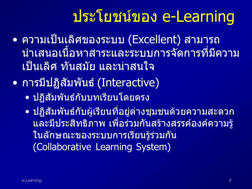 e-Learning30 ส่วนประกอบของ e-Learning : CMS •Content Management System (CMS) หมายถึงระบบการจัดการด้านเนื้อหา ซึ่งเป็นส่วน บริการสำหรับผู้ออกแบบหรือผู้พัฒนาบทเรียนใน การสร้างสรรค์และนำเสนอเนื้อหาบทเรียน –เนื้อหา –ส่วนของการลงทะเบียน –การรวบรวม –การจัดการเนื้อหา –การนำส่งเนื้อหา –การพิมพ์เป็นเอกสาร หรือการบันทึกลงซีดีรอม