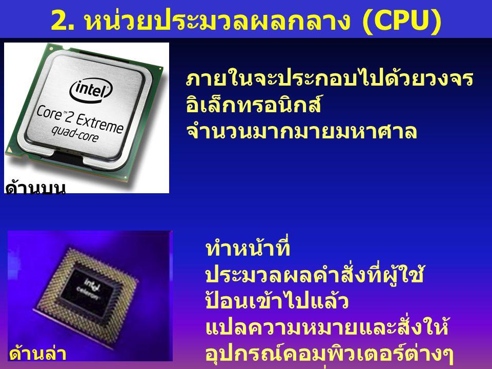 2. หน่วยประมวลผลกลาง (CPU) ภายในจะประกอบไปด้วยวงจร อิเล็กทรอนิกส์ จำนวนมากมายมหาศาล ทำหน้าที่ ประมวลผลคำสั่งที่ผู้ใช้ ป้อนเข้าไปแล้ว แปลความหมายและสั่