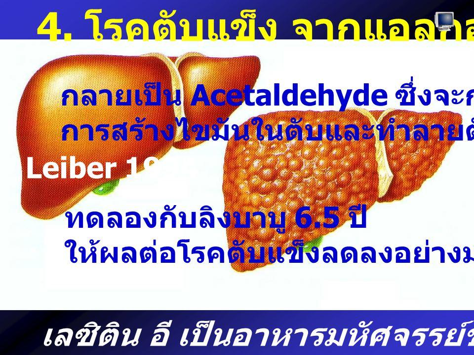 4. โรคตับแข็ง จากแอลกอฮอล์ กลายเป็น Acetaldehyde ซึ่งจะกระตุ้น การสร้างไขมันในตับและทำลายตับ Leiber 1994 ทดลองกับลิงบาบู 6.5 ปี ให้ผลต่อโรคตับแข็งลดลง