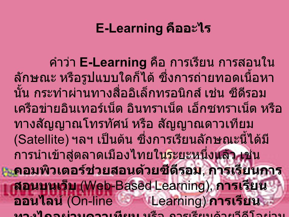 E-Learning คืออะไร คำว่า E-Learning คือ การเรียน การสอนใน ลักษณะ หรือรูปแบบใดก็ได้ ซึ่งการถ่ายทอดเนื้อหา นั้น กระทำผ่านทางสื่ออิเล็กทรอนิกส์ เช่น ซีดี
