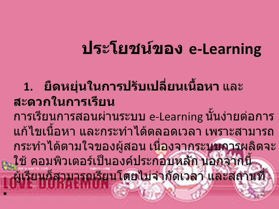 ประโยชน์ของ e-Learning 1. ยืดหยุ่นในการปรับเปลี่ยนเนื้อหา และ สะดวกในการเรียน การเรียนการสอนผ่านระบบ e-Learning นั้นง่ายต่อการ แก้ไขเนื้อหา และกระทำได