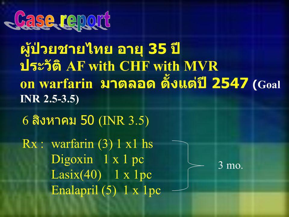 ผู้ป่วยชายไทย อายุ 35 ปี ประวัติ AF with CHF with MVR on warfarin มาตลอด ตั้งแต่ปี 2547 (Goal INR 2.5-3.5) 6 สิงหาคม 50 (INR 3.5) Rx : warfarin (3) 1