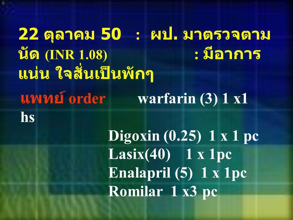 22 ตุลาคม 50 : ผป. มาตรวจตาม นัด (INR 1.08) : มีอาการ แน่น ใจสั่นเป็นพักๆ แพทย์ order warfarin (3) 1 x1 hs Digoxin (0.25) 1 x 1 pc Lasix(40) 1 x 1pc E
