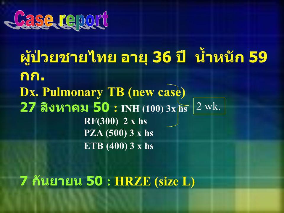 ผู้ป่วยชายไทย อายุ 36 ปี น้ำหนัก 59 กก. Dx. Pulmonary TB (new case) 27 สิงหาคม 50 : INH (100) 3x hs RF(300) 2 x hs PZA (500) 3 x hs ETB (400) 3 x hs 7