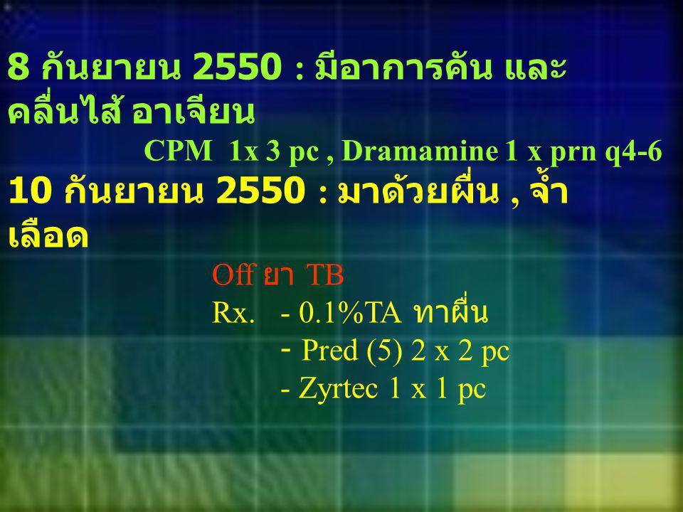 8 กันยายน 2550 : มีอาการคัน และ คลื่นไส้ อาเจียน CPM 1x 3 pc, Dramamine 1 x prn q4-6 10 กันยายน 2550 : มาด้วยผื่น, จ้ำ เลือด Off ยา TB Rx.- 0.1%TA ทาผ