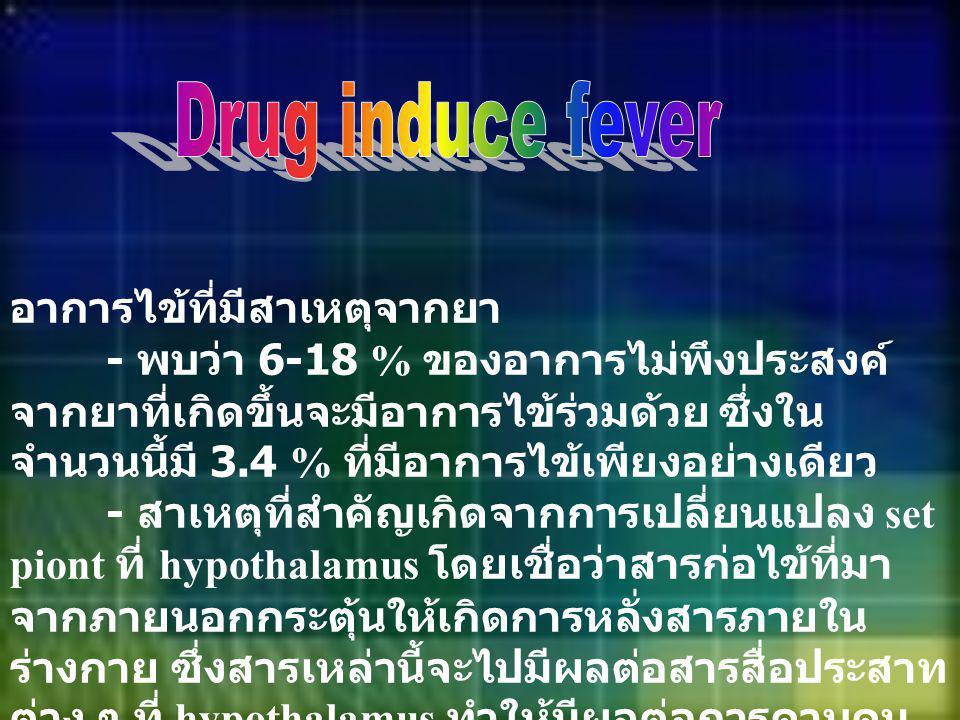 อาการไข้ที่มีสาเหตุจากยา - พบว่า 6-18 % ของอาการไม่พึงประสงค์ จากยาที่เกิดขึ้นจะมีอาการไข้ร่วมด้วย ซึ่งใน จำนวนนี้มี 3.4 % ที่มีอาการไข้เพียงอย่างเดีย