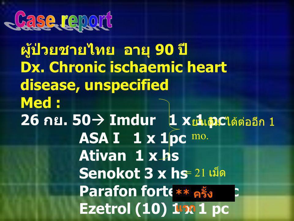ผู้ป่วยชายไทย อายุ 90 ปี Dx. Chronic ischaemic heart disease, unspecified Med : 26 กย. 50  Imdur 1 x 1 pc ASA I 1 x 1pc Ativan 1 x hs Senokot 3 x hs