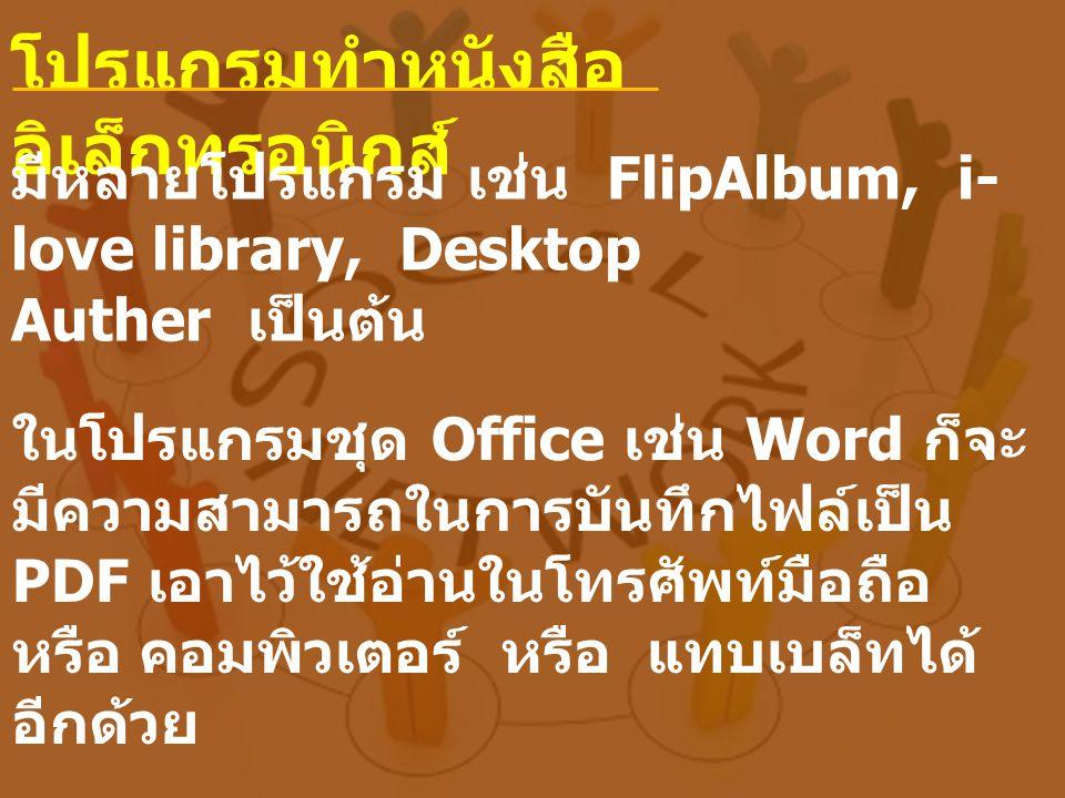 โปรแกรมทำหนังสือ อิเล็กทรอนิกส์ มีหลายโปรแกรม เช่น FlipAlbum, i- love library, Desktop Auther เป็นต้น ในโปรแกรมชุด Office เช่น Word ก็จะ มีความสามารถในการบันทึกไฟล์เป็น PDF เอาไว้ใช้อ่านในโทรศัพท์มือถือ หรือ คอมพิวเตอร์ หรือ แทบเบล็ทได้ อีกด้วย
