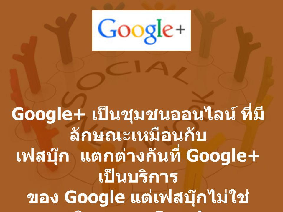 Google+ เป็นชุมชนออนไลน์ ที่มี ลักษณะเหมือนกับ เฟสบุ๊ก แตกต่างกันที่ Google+ เป็นบริการ ของ Google แต่เฟสบุ๊กไม่ใช่ บริการของ Google