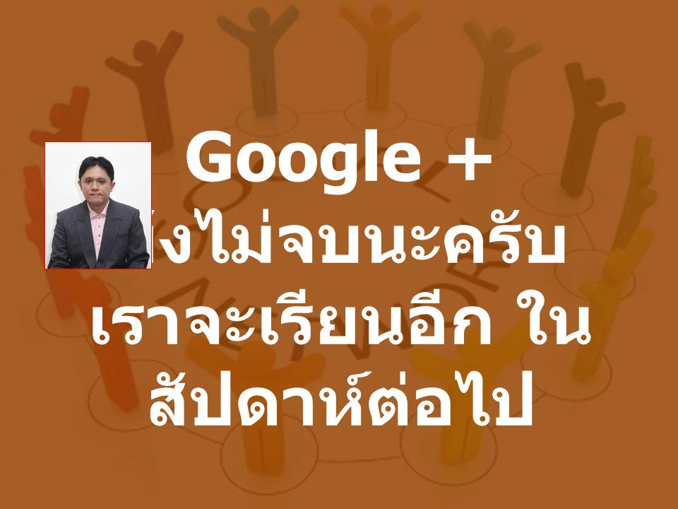 Google + ยังไม่จบนะครับ เราจะเรียนอีก ใน สัปดาห์ต่อไป