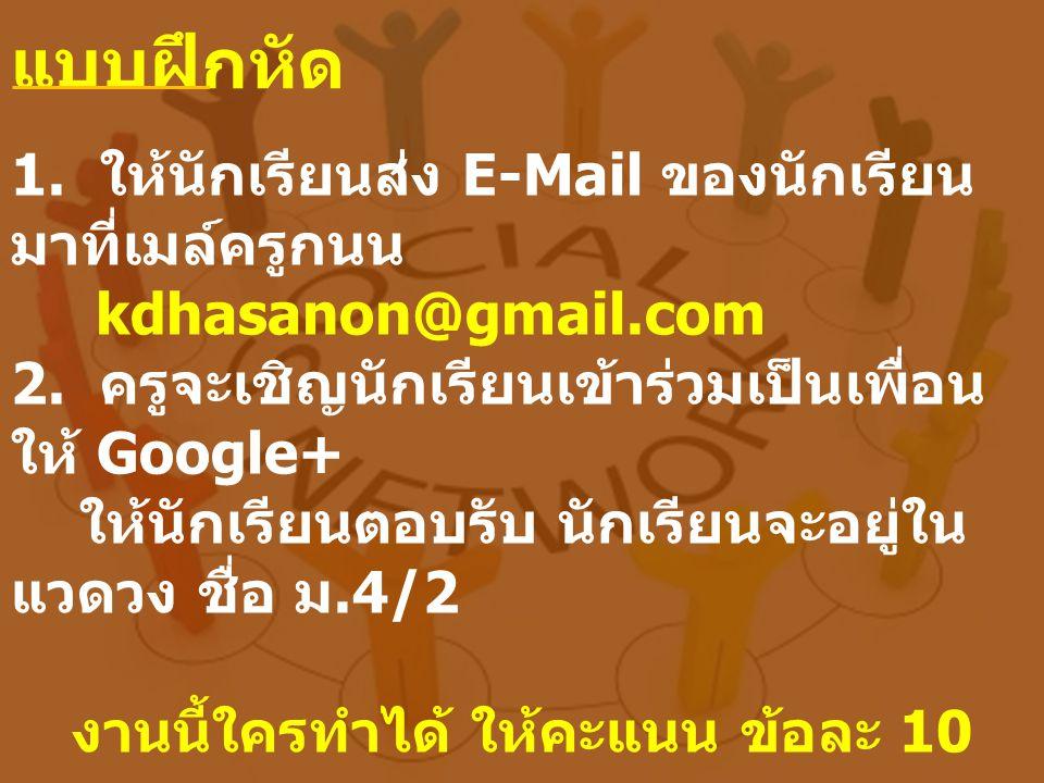 แบบฝึกหัด 1. ให้นักเรียนส่ง E-Mail ของนักเรียน มาที่เมล์ครูกนน kdhasanon@gmail.com 2. ครูจะเชิญนักเรียนเข้าร่วมเป็นเพื่อน ให้ Google+ ให้นักเรียนตอบรั