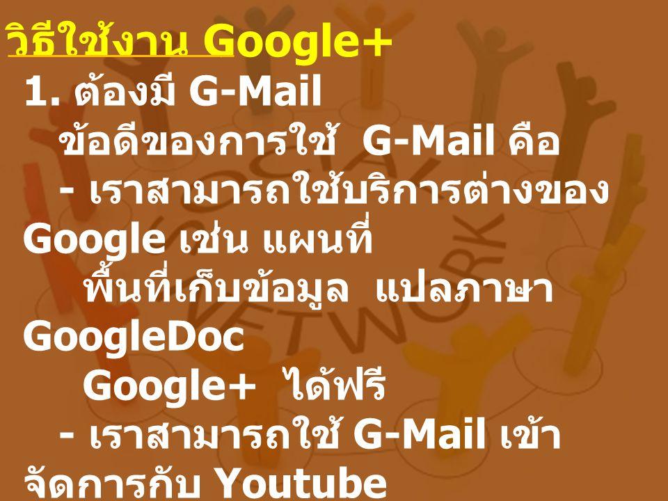 1. ต้องมี G-Mail ข้อดีของการใช้ G-Mail คือ - เราสามารถใช้บริการต่างของ Google เช่น แผนที่ พื้นที่เก็บข้อมูล แปลภาษา GoogleDoc Google+ ได้ฟรี - เราสามา
