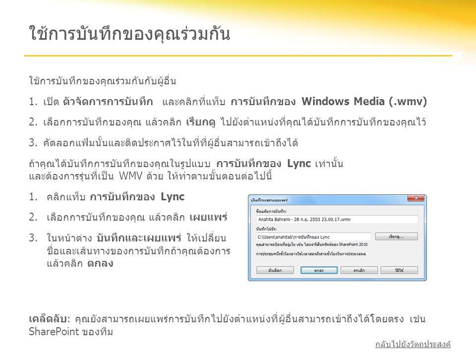 ใช้การบันทึกของคุณร่วมกัน ใช้การบันทึกของคุณร่วมกันกับผู้อื่น 1.เปิด ตัวจัดการการบันทึก และคลิกที่แท็บ การบันทึกของ Windows Media (.wmv) 2.เลือกการบัน