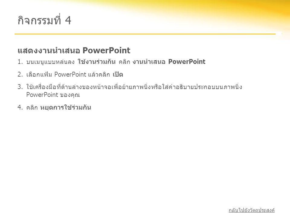 แสดงงานนำเสนอ PowerPoint กิจกรรมที่ 4 1.บนเมนูแบบหล่นลง ใช้งานร่วมกัน คลิก งานนำเสนอ PowerPoint 2.เลือกแฟ้ม PowerPoint แล้วคลิก เปิด 3.ใช้เครื่องมือที