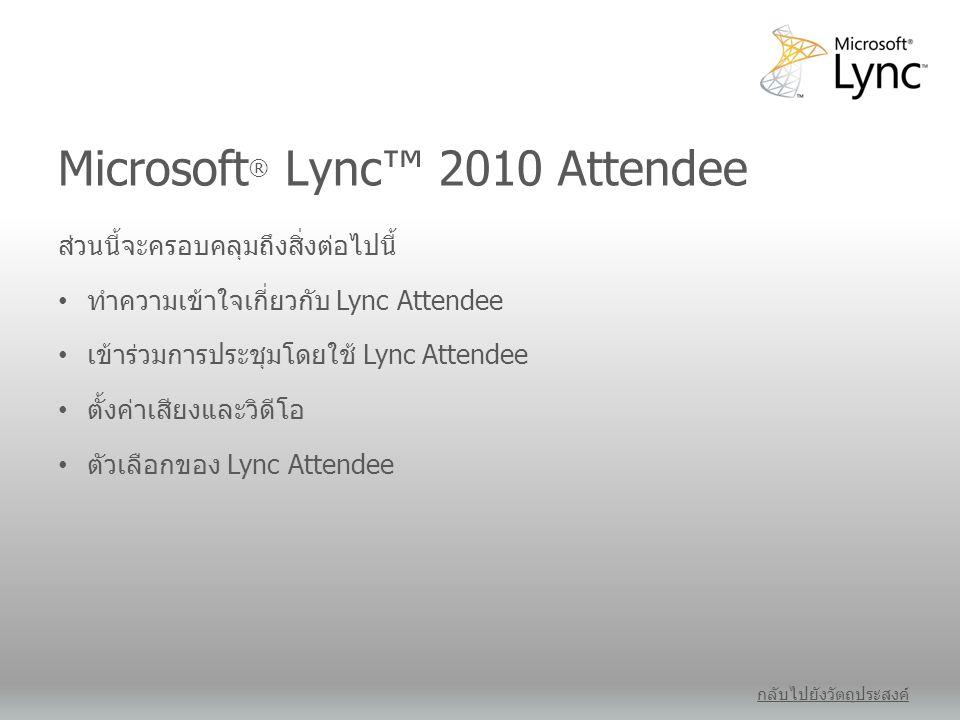 Microsoft ® Lync™ 2010 Attendee กลับไปยังวัตถุประสงค์ ส่วนนี้จะครอบคลุมถึงสิ่งต่อไปนี้ • ทำความเข้าใจเกี่ยวกับ Lync Attendee • เข้าร่วมการประชุมโดยใช้