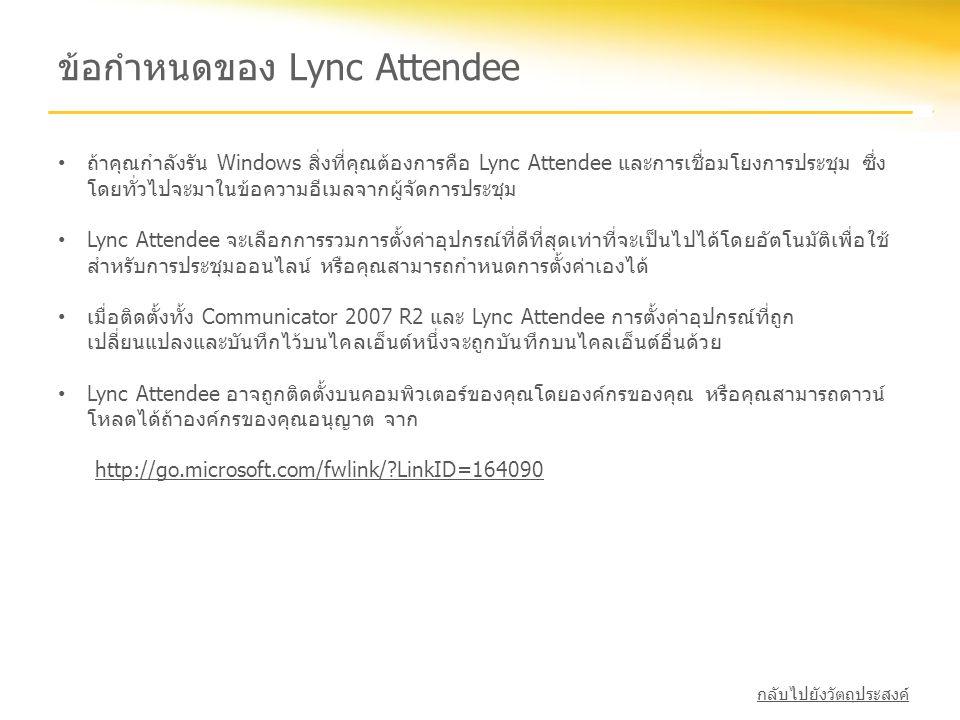 ข้อกำหนดของ Lync Attendee • ถ้าคุณกำลังรัน Windows สิ่งที่คุณต้องการคือ Lync Attendee และการเชื่อมโยงการประชุม ซึ่ง โดยทั่วไปจะมาในข้อความอีเมลจากผู้จ