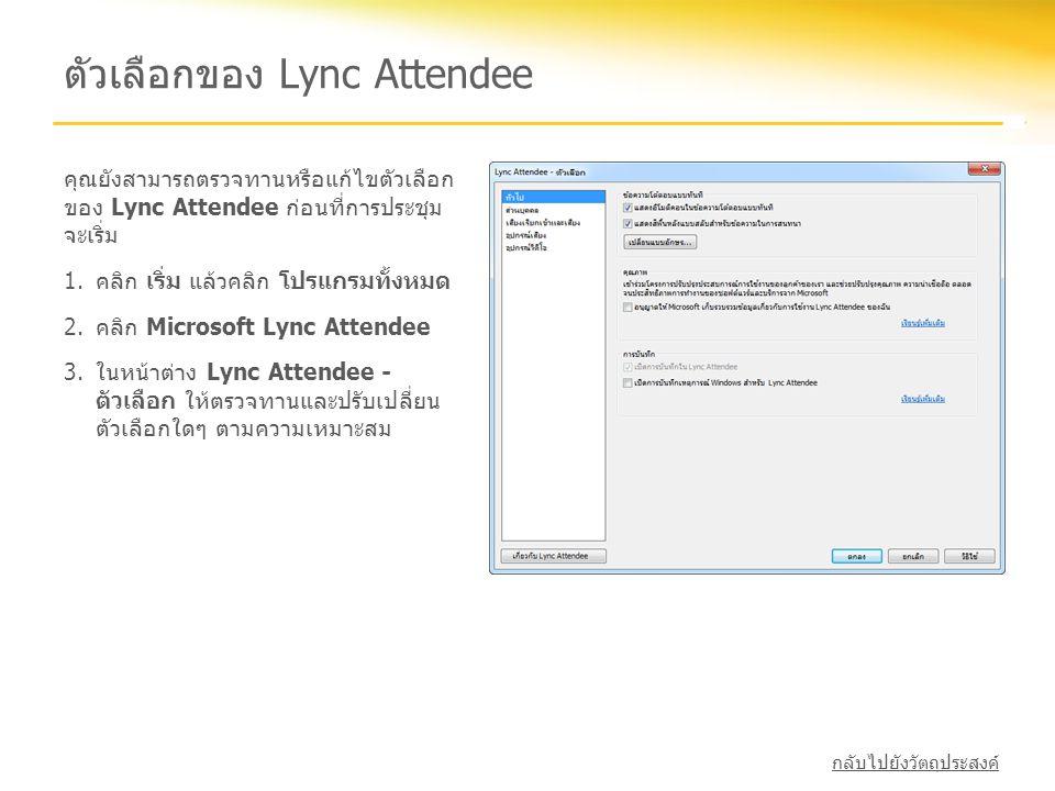 ตัวเลือกของ Lync Attendee คุณยังสามารถตรวจทานหรือแก้ไขตัวเลือก ของ Lync Attendee ก่อนที่การประชุม จะเริ่ม 1.คลิก เริ่ม แล้วคลิก โปรแกรมทั้งหมด 2.คลิก