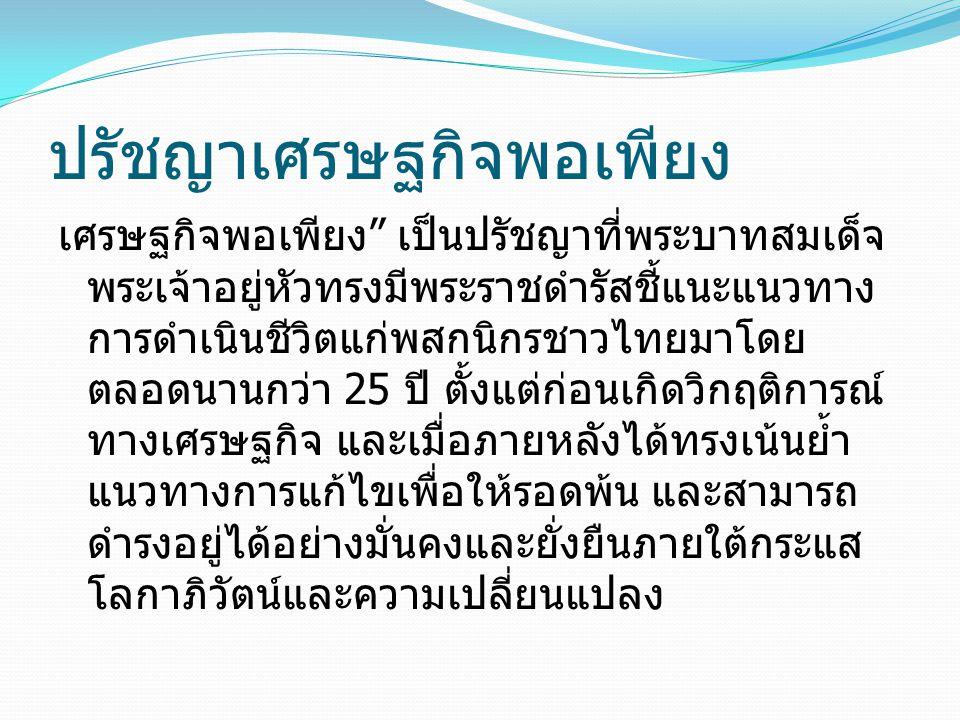 ปรัชญาเศรษฐกิจพอเพียง เศรษฐกิจพอเพียง เป็นปรัชญาที่พระบาทสมเด็จ พระเจ้าอยู่หัวทรงมีพระราชดำรัสชี้แนะแนวทาง การดำเนินชีวิตแก่พสกนิกรชาวไทยมาโดย ตลอดนานกว่า 25 ปี ตั้งแต่ก่อนเกิดวิกฤติการณ์ ทางเศรษฐกิจ และเมื่อภายหลังได้ทรงเน้นย้ำ แนวทางการแก้ไขเพื่อให้รอดพ้น และสามารถ ดำรงอยู่ได้อย่างมั่นคงและยั่งยืนภายใต้กระแส โลกาภิวัตน์และความเปลี่ยนแปลง