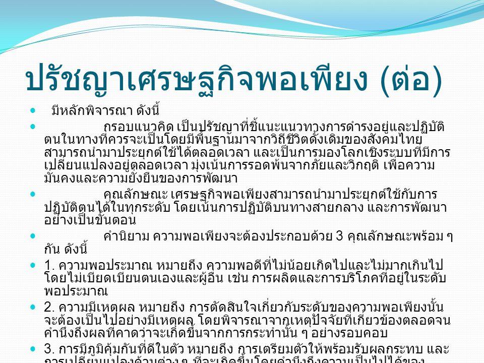 ปรัชญาเศรษฐกิจพอเพียง ( ต่อ )  มีหลักพิจารณา ดังนี้  กรอบแนวคิด เป็นปรัชญาที่ชี้แนะแนวทางการดำรงอยู่และปฏิบัติ ตนในทางที่ควรจะเป็นโดยมีพื้นฐานมาจากวิถีชีวิตดั้งเดิมของสังคมไทย สามารถนำมาประยุกต์ใช้ได้ตลอดเวลา และเป็นการมองโลกเชิงระบบที่มีการ เปลี่ยนแปลงอยู่ตลอดเวลา มุ่งเน้นการรอดพ้นจากภัยและวิกฤติ เพื่อความ มั่นคงและความยั่งยืนของการพัฒนา  คุณลักษณะ เศรษฐกิจพอเพียงสามารถนำมาประยุกต์ใช้กับการ ปฏิบัติตนได้ในทุกระดับ โดยเน้นการปฏิบัติบนทางสายกลาง และการพัฒนา อย่างเป็นขั้นตอน  คำนิยาม ความพอเพียงจะต้องประกอบด้วย 3 คุณลักษณะพร้อม ๆ กัน ดังนี้  1.