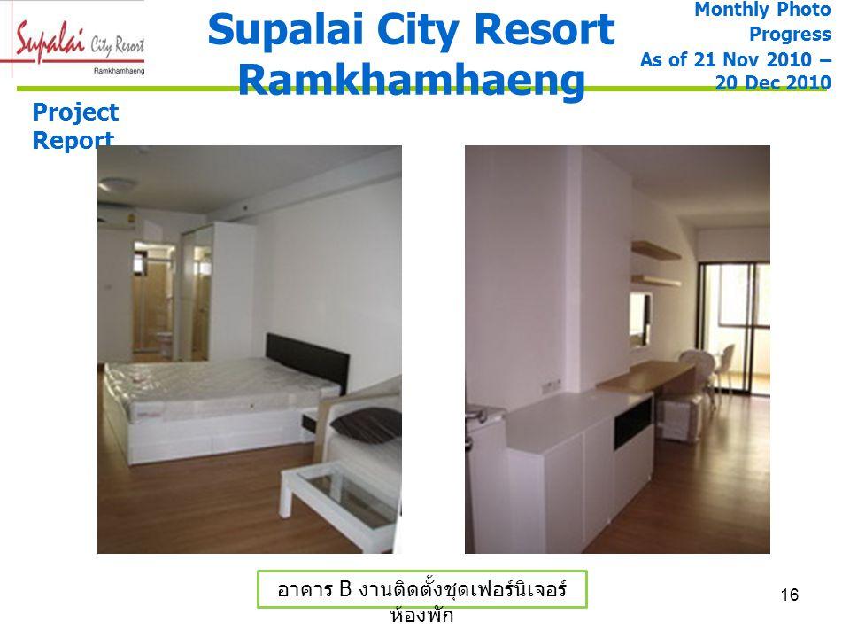 16 Supalai City Resort Ramkhamhaeng Project Report อาคาร B งานติดตั้งชุดเฟอร์นิเจอร์ ห้องพัก Monthly Photo Progress As of 21 Nov 2010 – 20 Dec 2010