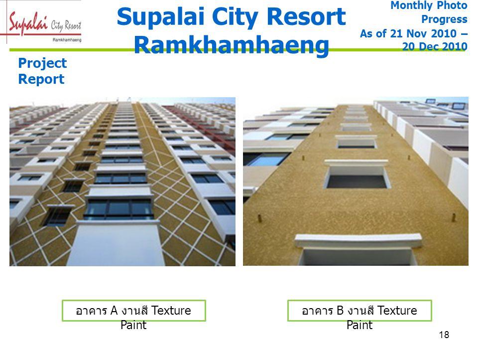 18 Supalai City Resort Ramkhamhaeng Project Report อาคาร A งานสี Texture Paint อาคาร B งานสี Texture Paint Monthly Photo Progress As of 21 Nov 2010 –