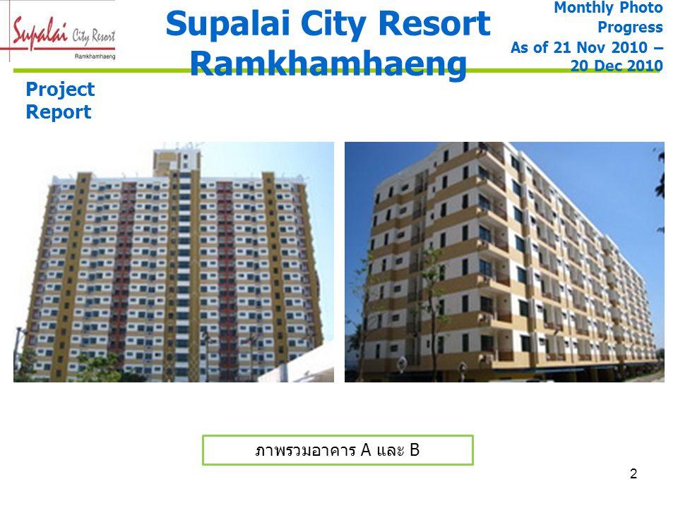 3 Supalai City Resort Ramkhamhaeng ภาพรวมอาคาร A และ B ภาพรวมอาคาร A Project Report Monthly Photo Progress As of 21 Nov 2010 – 20 Dec 2010 งานฉาบปูน ภายนอก 100% งานทาสีภายใน ชั้น 3 – 19 ( 100 %) Defect 1 ชั้น 3 – 16 Defect 2 ชั้น 3 - 6 งานทาสีภายนอก ชั้น 3-19 (100%) งานติดตั้งประตู ห้องพัก 100% งานฝ้าทางเดิน 100% และฝ้าห้องน้ำ 100% งานราวกันตกระเบียง ห้องพักและที่วางแอร์ 100% งานติดตั้งสุขภัณฑ์และ อุปกรณ์ 10% งานบันได ST-1, ST-2 100 % งานแต่งผิวสำหรับทำ Texture Paint 100%
