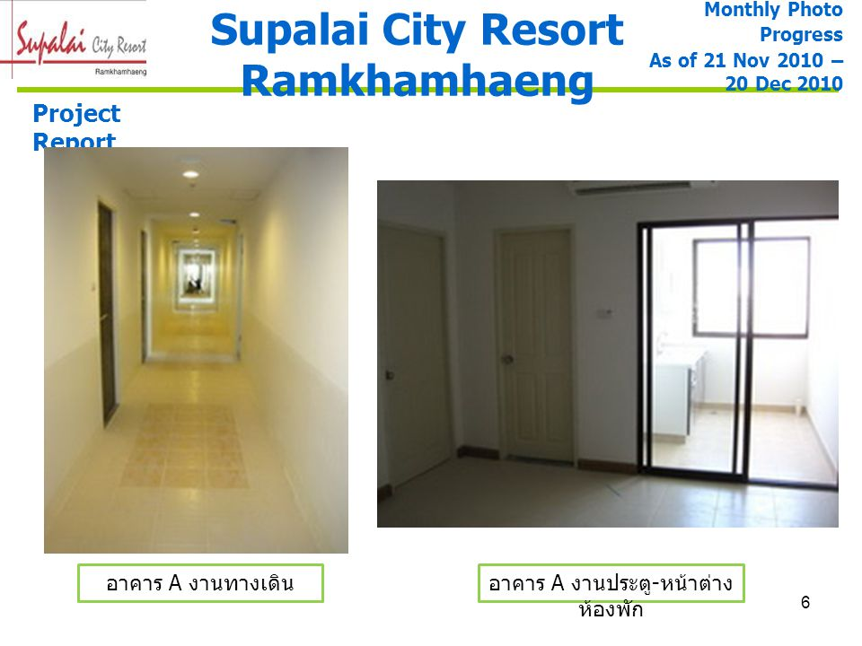 6 Supalai City Resort Ramkhamhaeng Project Report อาคาร A งานทางเดินอาคาร A งานประตู - หน้าต่าง ห้องพัก Monthly Photo Progress As of 21 Nov 2010 – 20
